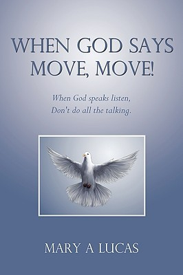 When God Says Move, Move!: When God Speaks Listen, Dont Do All the Talking. Mary A. Lucas