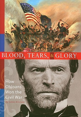 Blood, Tears, and Glory: How Ohioans Won the Civil War  by  James H. Bissland