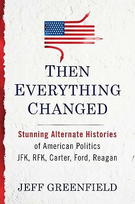 Then Everything Changed: Stunning Alternate Histories of American Politics: JFK, RFK, Carter, Ford, Reagan (2011) by Jeff Greenfield