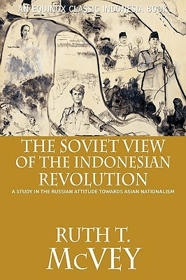 The Soviet View of the Indonesian Revolution: A Study in the Russian Attitude Towards Asian National  by  Ruth T. McVey