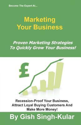 Become the Expert at Marketing Your Business: Proven Marketing Strategies to Quickly Grow Your Business! Gish Singh-Kular