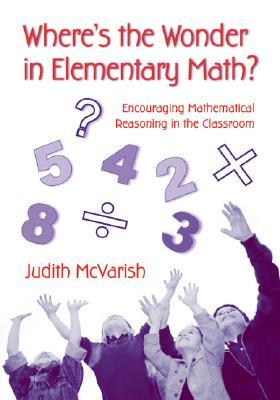 Wheres the Wonder in Elementary Math?: Encouraging Mathematical Reasoning in the Classroom Judith McVarish