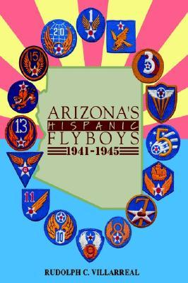 Arizonas Hispanic Flyboys 1941-1945  by  Rudolph C. Villarreal