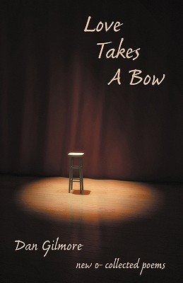 Love Takes a Bow: New and Collected Poems Dan Gilmore