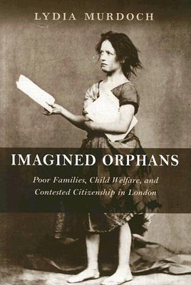 Imagined Orphans: Poor Families, Child Welfare, and Contested Citizenship in London  by  Lydia Murdoch
