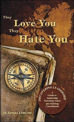 They Love You They Hate You: Discovering Leadership - A Guide to Leadership, Retaining Talent and Building Commitment Edward J. Shelton