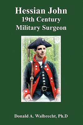 Hessian John: 19th Century Military Surgeon  by  Donald A. Walbrecht