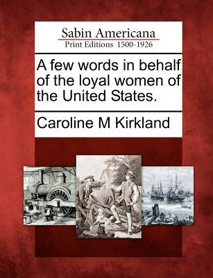 A Few Words in Behalf of the Loyal Women of the United States. Caroline Kirkland