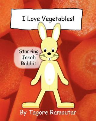 I Love Vegetables!: Starring Jacob Rabbit Tagore Ramoutar