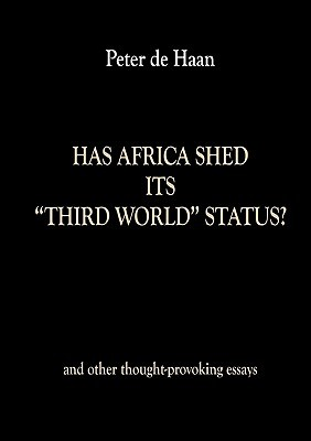 Has Africa Shed Its Third World Status? and Other Thought-Provoking Essays  by  Peter De Haan