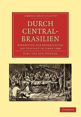 Durch Central Brasilien: Expedition Zur Erforschung Des Schingú Im Jahre 1884 (Cambridge Library Collection   Linguistics)  by  Karl von den Steinen