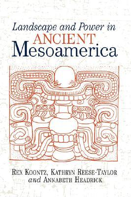 Landscape And Power In Ancient Mesoamerica  by  Rex Koontz