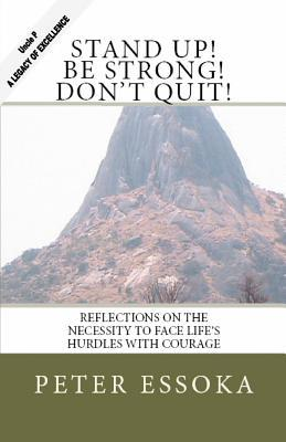 Stand Up! Be Strong! Dont Quit!: Reflections on How to Face Lifes Hurdles with Courage Peter Essoka