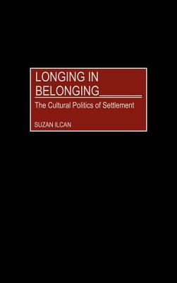 Longing in Belonging: The Cultural Politics of Settlement  by  Suzan Ilcan