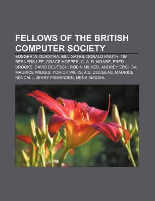 Fellows of the British Computer Society: Edsger W. Dijkstra, Bill Gates, Donald Knuth, Tim Berners-Lee, Grace Hopper, C. A. R. Hoare Books LLC