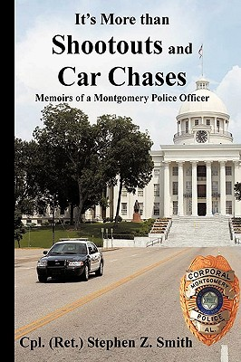 Its More Than Shootouts and Car Chases: Memoirs of a Montgomery Police Officer Cpl (Ret ). Stephen Z. Smith