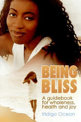 Being Bliss: A Guidebook for Wholeness, Health and Joy  by  Indigo Ocean