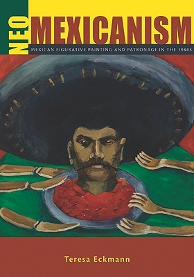 Neo-Mexicanism: Mexican Figurative Painting and Patronage in the 1980s  by  Teresa Eckmann