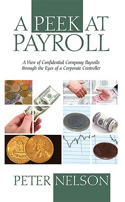 A Peek at Payroll: A View of Confidential Company Payrolls Through the Eyes of a Corporate Controller  by  Peter Nelson