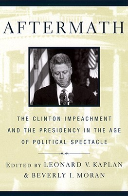 Aftermath: The Clinton Impeachment and the Presidency in the Age of Political Spectacle  by  Leonard V. Kaplan