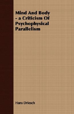Mind and Body - A Criticism of Psychophysical Parallelism  by  Hans Driesch