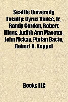 Seattle University Faculty: Cyrus Vance, Jr., Randy Gordon, Robert Higgs, Judith Ann Mayotte, John Mckay, ?tefan Baciu, Robert D. Keppel  by  Books LLC