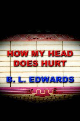 How My Head Does Hurt B.L. Edwards
