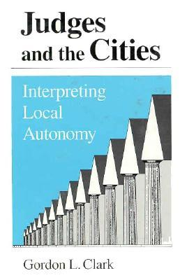 Judges and the Cities: Interpreting Local Autonomy  by  Gordon L. Clark
