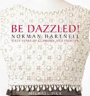 Be Dazzled!: Norman Hartnell: Sixty Years of Glamour and Fashion Michael Pick