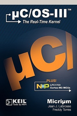 Uc/OS-III: The Real-Time Kernel and the Nxp Lpc1700  by  Jean J. Labrosse