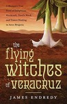 The Flying Witches of Veracruz: A Shaman's True Story of Indigenous Witchcraft, Devil's Weed, and Trance Healing in Aztec Brujeria