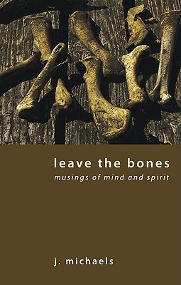 Leave the Bones: Musings of Mind and Spirit  by  J. Michaels