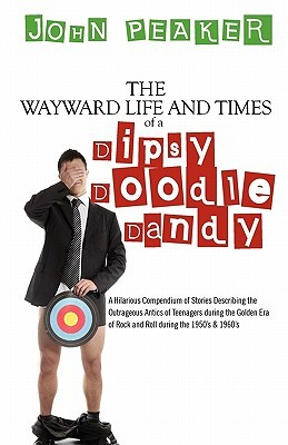 The Wayward Life and Times of a Dipsy Doodle Dandy: A Hilarious Compendium of Stories Describing the Outrageous Antics of Teenagers During the Golden John Peaker