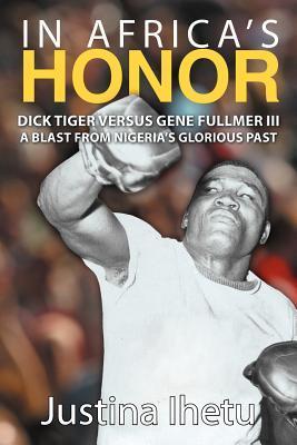 In Africas Honor: Dick Tiger Versus Gene Fullmer III-A Blast from Nigerias Glorious Past  by  Justina Ihetu