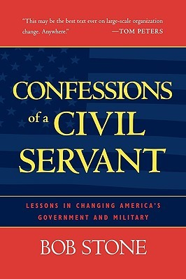 Confessions of a Civil Servant: Lessons in Changing Americas Government and Military  by  Bob Stone