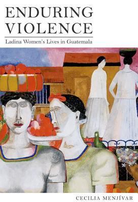 Enduring Violence: Ladina Womens Lives in Guatemala Cecilia Menjívar