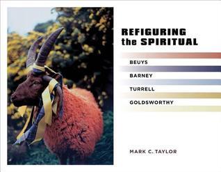 Refiguring the Spiritual: Beuys, Barney, Turrell, Goldsworthy Mark C. Taylor