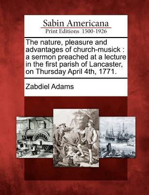 The Nature, Pleasure and Advantages of Church-Musick: A Sermon Preached at a Lecture in the First Parish of Lancaster, on Thursday April 4th, 1771.  by  Zabdiel Adams