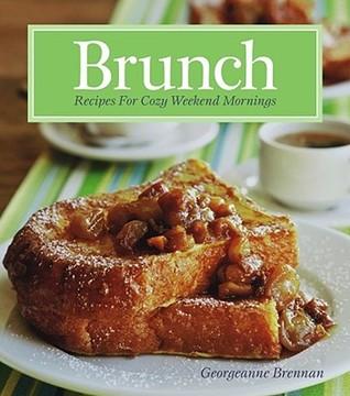 Brunch - Recipes for Cozy Weekwnd Mornings Georgeanne Brennan
