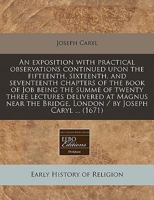 An  Exposition with Practical Observations Continued Upon the Fifteenth, Sixteenth, and Seventeenth Chapters of the Book of Job Being the Summe of Twe  by  Joseph Caryl