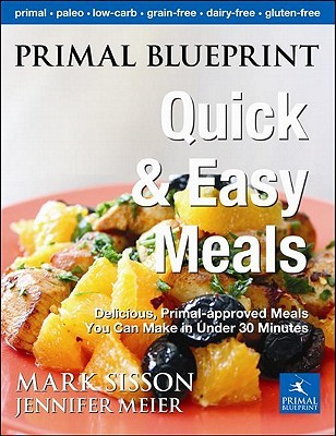 Primal Blueprint Quick and Easy Meals: Delicious, Primal-Approved Meals You Can Make in Under 30 Minutes  by  Mark Sisson