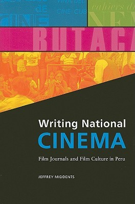 Writing National CINEMA: Film Journals and Film Culture in Peru  by  Jeffrey Middents