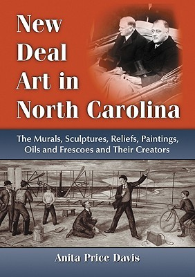 New Deal Art in North Carolina: The Murals, Sculptures, Reliefs, Paintings, Oils and Frescoes and Their Creators  by  Anita Price Davis
