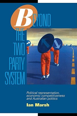 Beyond the Two Party System: Political Representation, Economic Competitiveness and Australian Politics  by  Ian Marsh