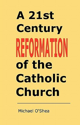 A 21st Century Reformation of the Catholic Church.  by  Michael OShea