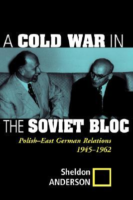 A Cold War In The Soviet Bloc: Polish-east German Relations, 1945-1962  by  Sheldon R. Anderson