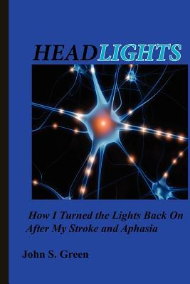 Headlights . . .: How I Turned the Lights Back on After My Stroke and Aphasia  by  John S. Green