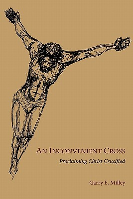 An Inconvenient Cross: Proclaiming Christ Crucified Garry E. Milley