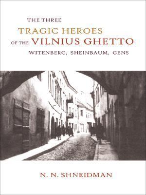The Three Tragic Heroes of the Vilnius Ghetto: Witenberg, Sheinbaum, Gens N.N. Shneidman