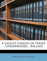 A Child's Garden of Verses / Underwoods / Ballads by Robert Louis Stevenson